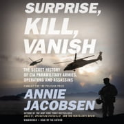 Surprise, Kill, Vanish - The Secret History of CIA Paramilitary Armies, Operators, and Assassins audiobook by Annie Jacobsen