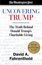Uncovering Trump - The Truth Behind Donald Trump's Charitable Giving eBook by David A. Fahrenthold, The Washington Post