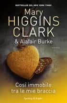 Così immobile tra le mie braccia ebook by Mary Higgins Clark, Alafair Burke