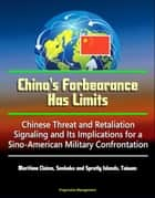 China's Forbearance Has Limits: Chinese Threat and Retaliation Signaling and Its Implications for a Sino-American Military Confrontation - Maritime Claims, Senkaku and Spratly Islands, Taiwan eBook by Progressive Management