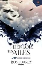 Coeur Rebelle - Déploie tes ailes, T4 ebook by Rose Darcy