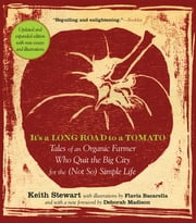 It's a Long Road to a Tomato - Tales of an Organic Farmer Who Quit the Big City for the (Not So) Simple Life ebook by Keith Stewart,Flavia Bacarella,Deborah Madison