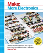 Make: More Electronics - Journey Deep Into the World of Logic Chips, Amplifiers, Sensors, and Randomicity ebook by Charles Platt