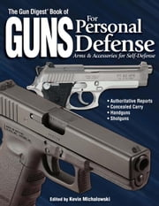 The Gun Digest Book of Guns for Personal Defense: Arms & Accessories for Self-Defense ebook by Michalowski, Kevin