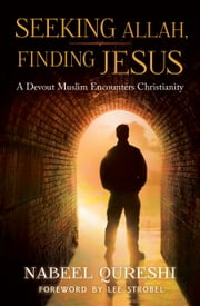 Seeking Allah, Finding Jesus - A Devout Muslim Encounters Christianity ebook by Nabeel Qureshi,Lee Strobel