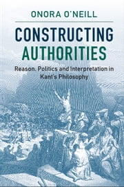 Constructing Authorities - Reason, Politics and Interpretation in Kant's Philosophy ebook by Onora O'Neill