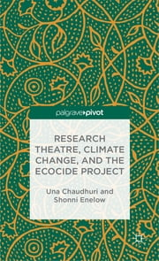 Research Theatre, Climate Change, and the Ecocide Project ebook by Una Chaudhuri,Shonni Enelow