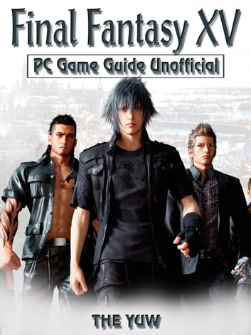 Final Fantasy XV PC Game Guide Unofficial ebook by THE YUW