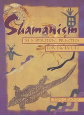 Shamanism As a Spiritual Practice for Daily Life ebook by Tom Cowan,Thomas Dale Cowan