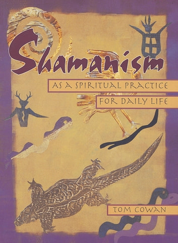 Shamanism As a Spiritual Practice for Daily Life ebook by Tom Cowan