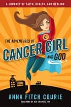 The Adventures of Cancer Girl and God - A Journey of Faith, Health, and Healing ebook by Anna Fitch Courie