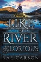 Like a River Glorious eBook by Rae Carson, John Hendrix