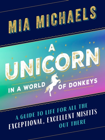A Unicorn in a World of Donkeys - A Guide to Life for All the Exceptional, Excellent Misfits Out There ebook by Mia Michaels