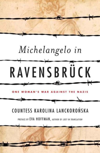 Michelangelo in Ravensbruck - One Woman's War Against the Nazis ebook by Karolina Lanckoronska