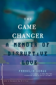 Game Changer - A Memoir of Disruptive Love ebook by Franklin Veaux,AV Flox