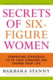 Secrets of Six-Figure Women - Surprising Strategies to Up Your Earnings and Change Your Life ebook by Barbara Stanny