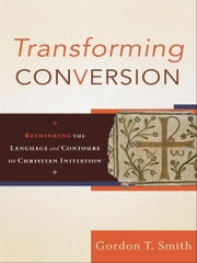Transforming Conversion - Rethinking the Language and Contours of Christian Initiation ebook by Gordon T. Smith