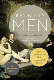 Between Men - English Literature and Male Homosocial Desire ebook by Eve Kosofsky Sedgwick,Wayne Koestenbaum