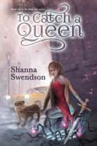 To Catch a Queen ebook by Shanna Swendson