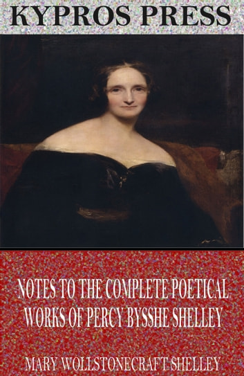 Notes to the Complete Poetical Works of Percy Bysshe Shelley ebook by Mary Shelley