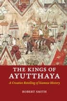 The Kings of Ayutthaya - A Creative Retelling of Siamese History ebook by Robert Smith