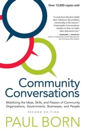 Community Conversations - Mobilizing the Ideas, Skills, and Passion of Community Organizations, Governments, Businesses, and People, Second Edition ebook by Paul Born