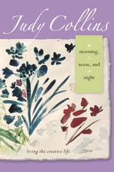 Morning, Noon, and Night - Living the Creative Life ebook by Judy Collins