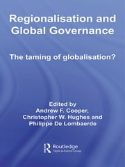 Regionalisation and Global Governance - The Taming of Globalisation? ebook by Andrew F. Cooper,Christopher W. Hughes,Philippe De Lombaerde