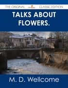 Talks about Flowers. - The Original Classic Edition ebook by M. D. Wellcome