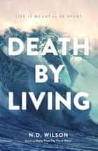 Death by Living - Life Is Meant to Be Spent ebook by N. D. Wilson