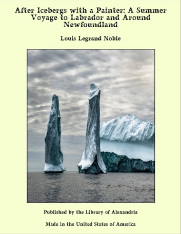 After Icebergs with a Painter: A Summer Voyage to Labrador and Around Newfoundland eBook by Louis Legrand Noble