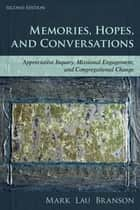 Memories, Hopes, and Conversations - Appreciative Inquiry, Missional Engagement, and Congregational Change ebook by Mark Lau Branson
