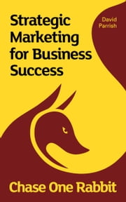 Chase One Rabbit: Strategic Marketing for Business Success - 63 Tips, Techniques and Tales for Creative Entrepreneurs ebook by David Parrish