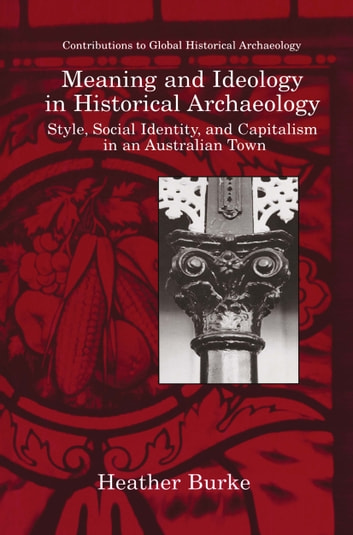 Meaning and Ideology in Historical Archaeology - Style, Social Identity, and Capitalism in an Australian Town ebook by Heather Burke