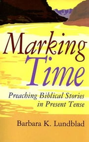 Marking Time - Preaching Biblical Stories in Present Tense ebook by Barbara K. Lundblad