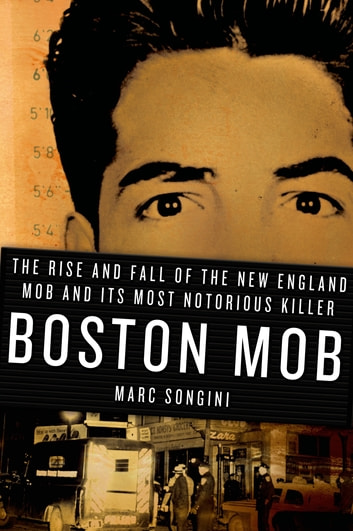 Boston Mob - The Rise and Fall of the New England Mob and Its Most Notorious Killer eBook by Marc Songini