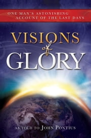 Visions of Glory - One Man's Astonishing Account of the Last Days ebook by John Pontius