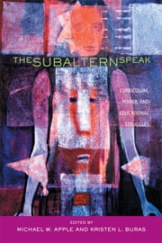 The Subaltern Speak - Curriculum, Power, and Educational Struggles ebook by Michael W. Apple,Kristen L. Buras