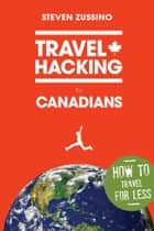 Travel Hacking for Canadians ebook by Steven Zussino