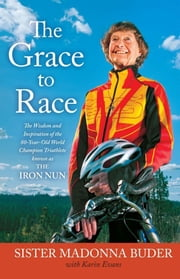 The Grace to Race - The Wisdom and Inspiration of the 80-Year-Old World Champion Triathlete Known as the Iron Nun ebook by Sister Madonna Buder,Karin Evans