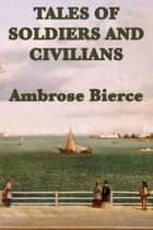 Tales of Soldiers and Civilians ebook by Ambrose Bierce