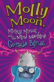 Molly Moon, Micky Minus and the Mind Machine: Molly Moon 4 ebook by Georgia Byng
