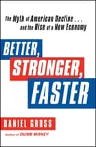 Better, Stronger, Faster - The Myth of American Decline . . . and the Rise of a New Economy ebook by Daniel Gross