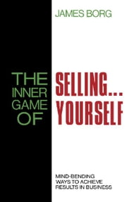 The Inner Game of Selling . . . Yourself: Mind-Bending Ways to Achieve Results in Business ebook by Borg, James
