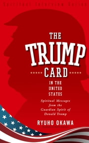 The Trump Card in the United States - Spiritual Messages from the Guardian Spirit of Donald Trump ebook by Ryuho Okawa