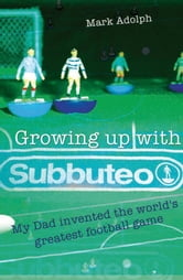 Growing Up With Subbuteo - My Father Invented the World's Greatest Game ebook by Mark Adolph