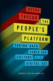 The People's Platform - Taking Back Power and Culture in the Digital Age ebook by Astra Taylor