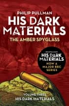 The Amber Spyglass: His Dark Materials 3 - now a major BBC TV series ebook by Philip Pullman