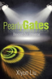 Pearly Gates Beyond Our Universe ebook by Xiyun Liu