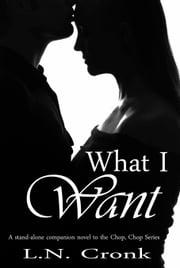 What I Want: A Stand-Alone Companion Novel to the Chop, Chop Series ebook by LN Cronk